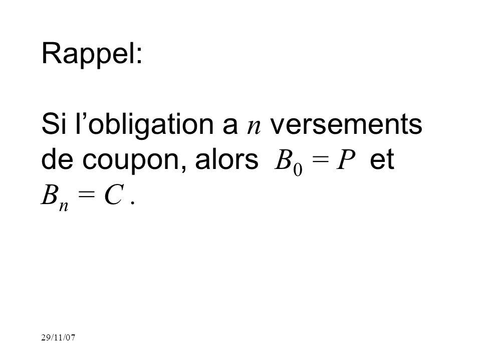 29/11/07 Rappel: Si lobligation a n versements de coupon, alors B 0 = P et B n = C.