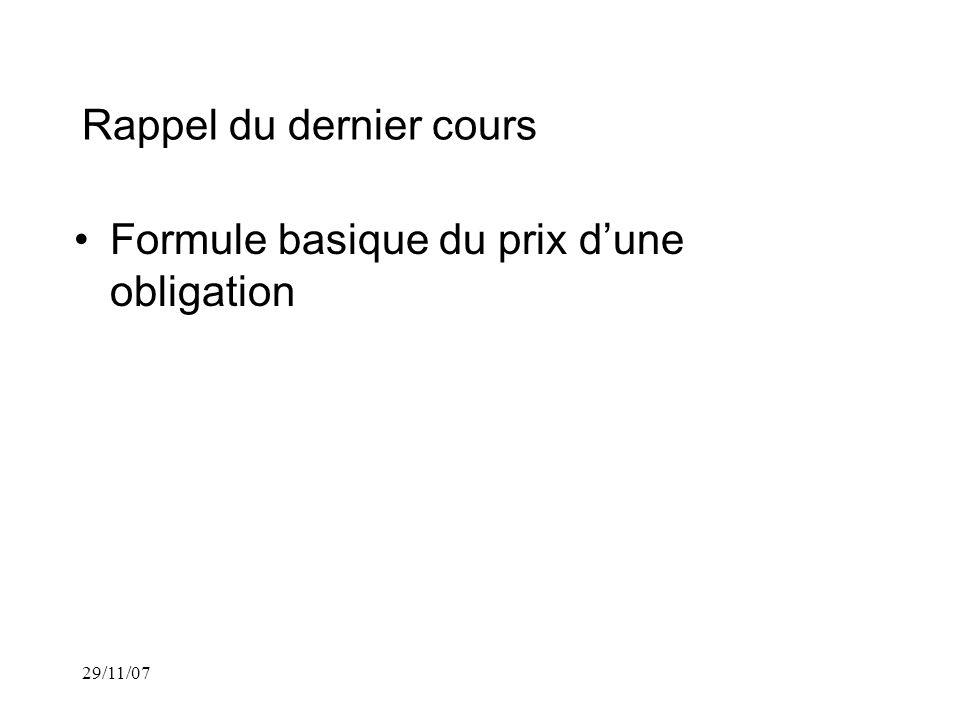 29/11/07 Rappel du dernier cours Formule basique du prix dune obligation Formule Prime/escompte du prix dune obligation