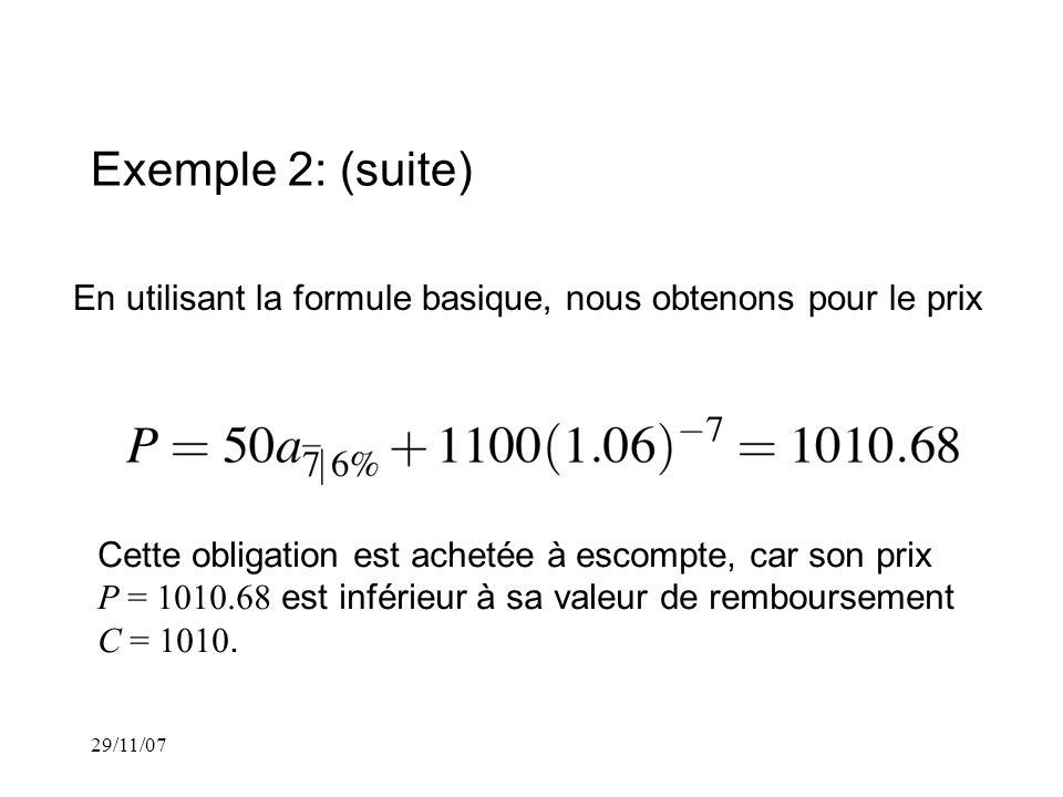 29/11/07 Exemple 2: (suite) En utilisant la formule basique, nous obtenons pour le prix Cette obligation est achetée à escompte, car son prix P = 1010.68 est inférieur à sa valeur de remboursement C = 1010.