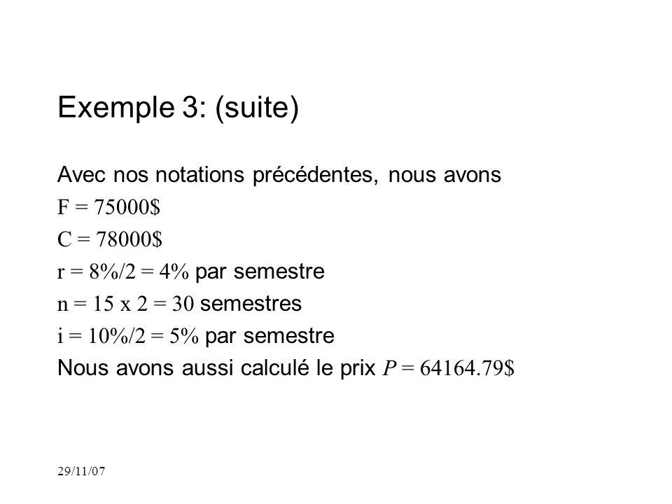 29/11/07 Exemple 3: (suite) Avec nos notations précédentes, nous avons F = 75000$ C = 78000$ r = 8%/2 = 4% par semestre n = 15 x 2 = 30 semestres i = 10%/2 = 5% par semestre Nous avons aussi calculé le prix P = 64164.79$