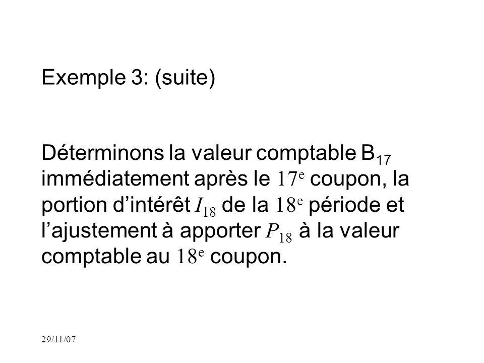 29/11/07 Exemple 3: (suite) Déterminons la valeur comptable B 17 immédiatement après le 17 e coupon, la portion dintérêt I 18 de la 18 e période et lajustement à apporter P 18 à la valeur comptable au 18 e coupon.