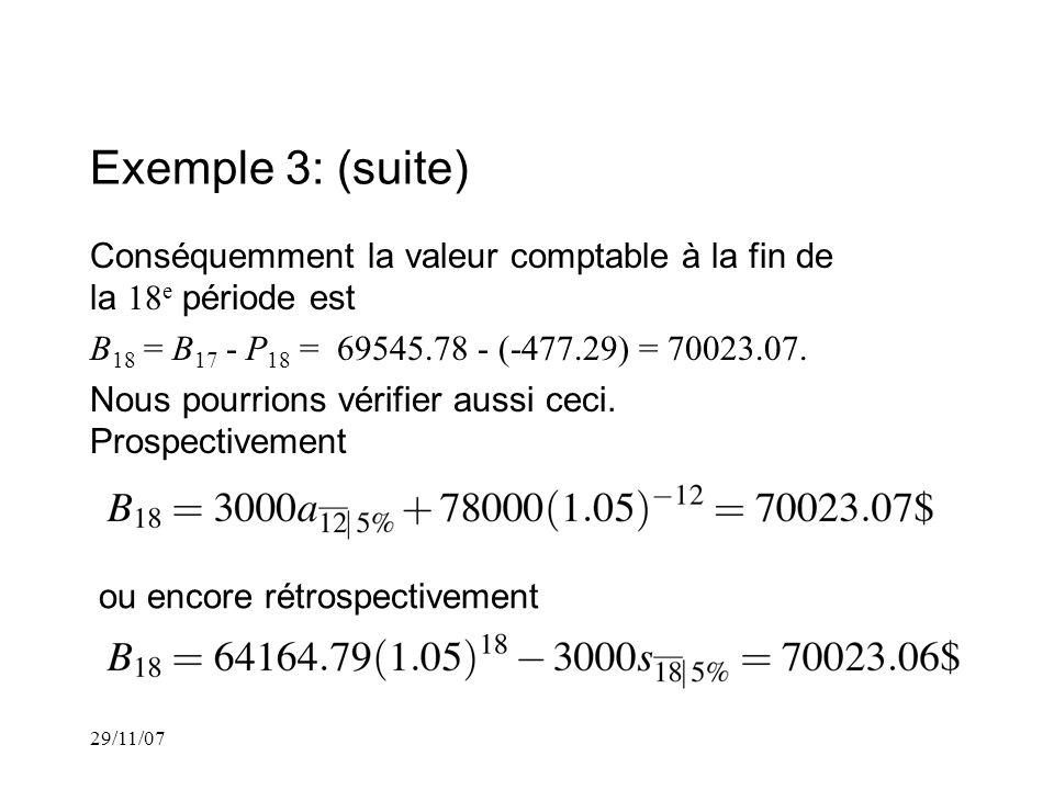 29/11/07 Exemple 3: (suite) Conséquemment la valeur comptable à la fin de la 18 e période est B 18 = B 17 - P 18 = 69545.78 - (-477.29) = 70023.07.