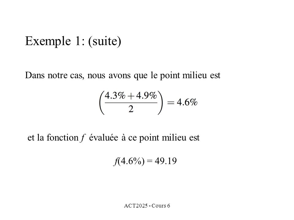 ACT2025 - Cours 6 Dans notre cas, nous avons que le point milieu est et la fonction f évaluée à ce point milieu est f(4.6%) = 49.19 Exemple 1: (suite)