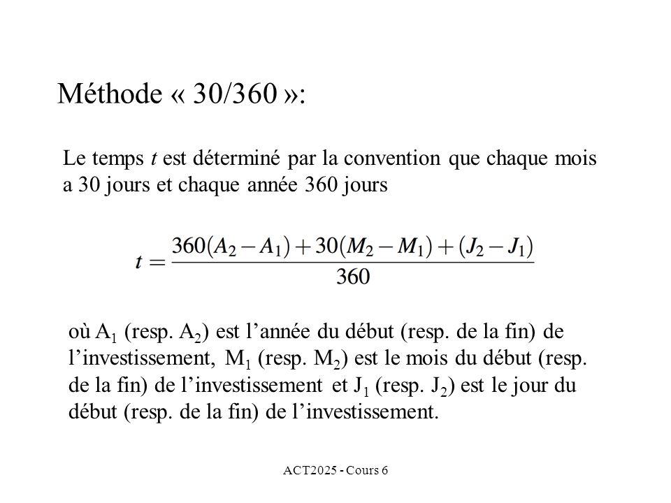 ACT2025 - Cours 6 Le temps t est déterminé par la convention que chaque mois a 30 jours et chaque année 360 jours Méthode « 30/360 »: où A 1 (resp. A