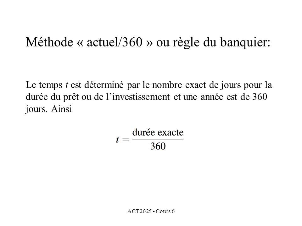 ACT2025 - Cours 6 Le temps t est déterminé par le nombre exact de jours pour la durée du prêt ou de linvestissement et une année est de 360 jours. Ain