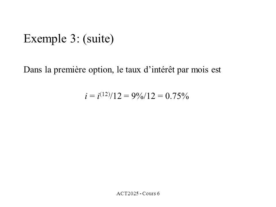 ACT2025 - Cours 6 Dans la première option, le taux dintérêt par mois est i = i (12) /12 = 9%/12 = 0.75% Exemple 3: (suite)