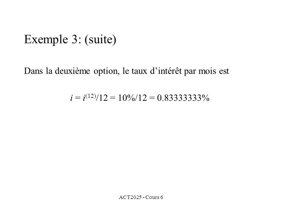 ACT2025 - Cours 6 Dans la deuxième option, le taux dintérêt par mois est i = i (12) /12 = 10%/12 = 0.83333333% Exemple 3: (suite)