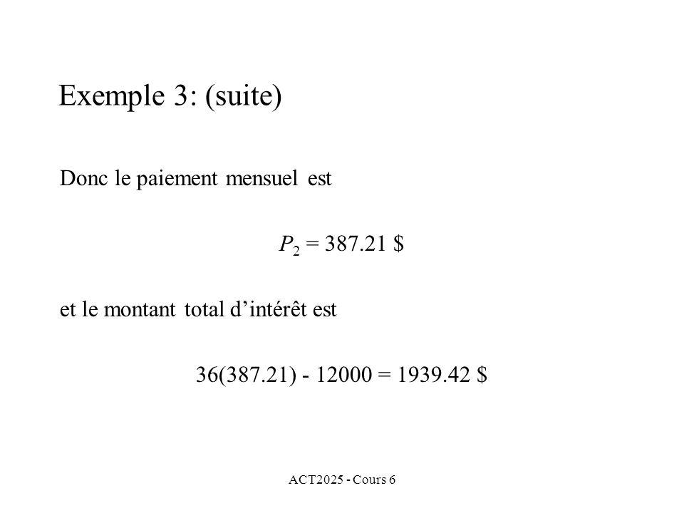 ACT2025 - Cours 6 Donc le paiement mensuel est P 2 = 387.21 $ et le montant total dintérêt est 36(387.21) - 12000 = 1939.42 $ Exemple 3: (suite)