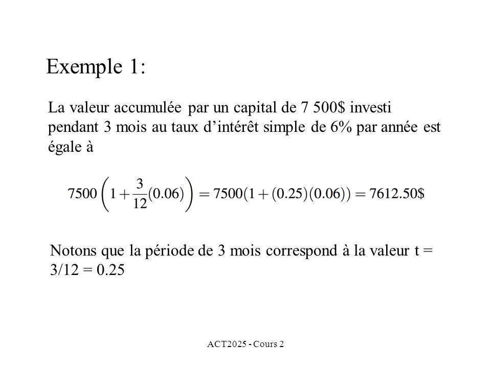 ACT2025 - Cours 2 Exemple 1: La valeur accumulée par un capital de 7 500$ investi pendant 3 mois au taux dintérêt simple de 6% par année est égale à Notons que la période de 3 mois correspond à la valeur t = 3/12 = 0.25