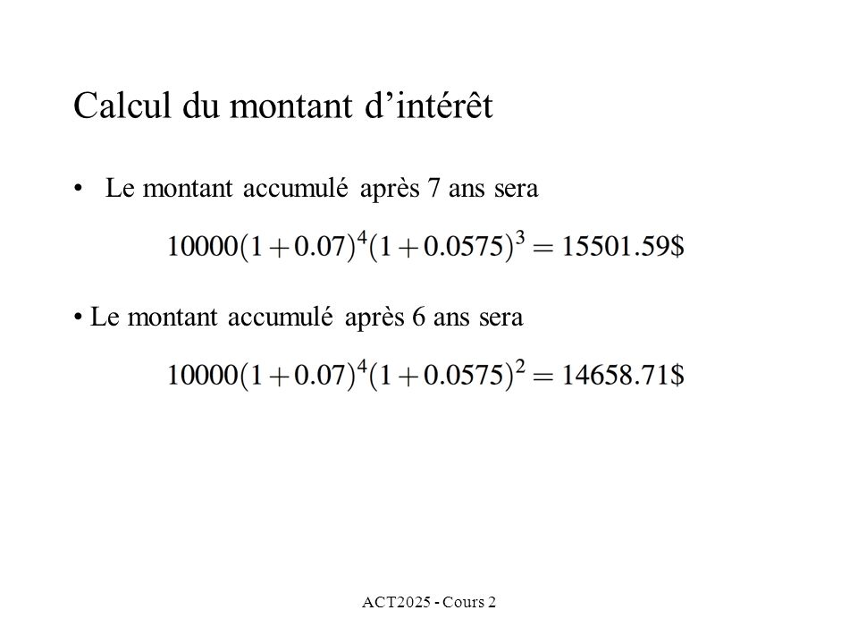 ACT2025 - Cours 2 Calcul du montant dintérêt Le montant accumulé après 7 ans sera Le montant accumulé après 6 ans sera
