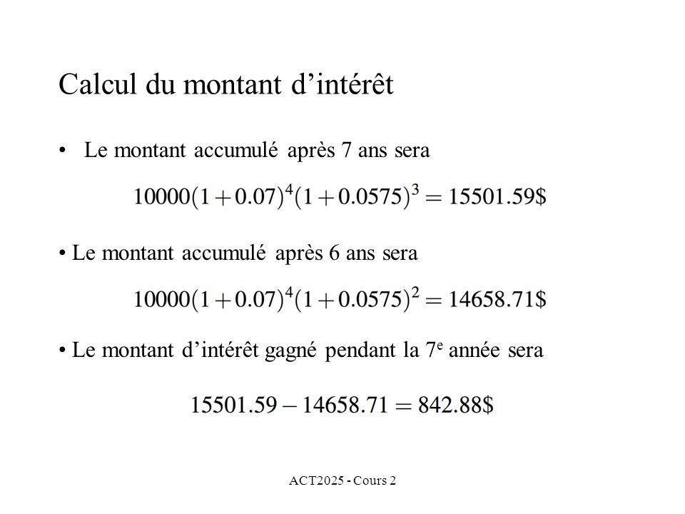 ACT2025 - Cours 2 Calcul du montant dintérêt Le montant accumulé après 7 ans sera Le montant accumulé après 6 ans sera Le montant dintérêt gagné pendant la 7 e année sera