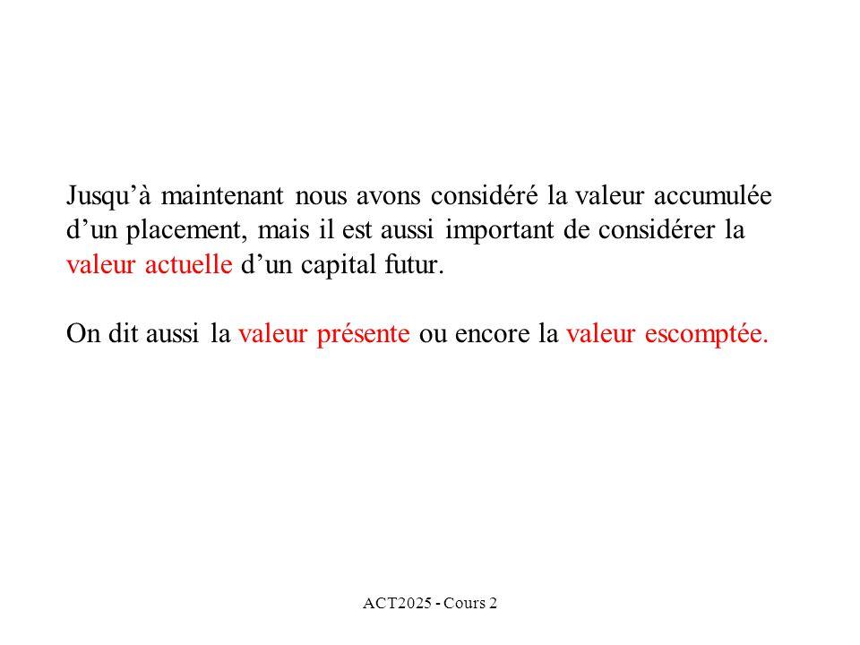 ACT2025 - Cours 2 Jusquà maintenant nous avons considéré la valeur accumulée dun placement, mais il est aussi important de considérer la valeur actuel