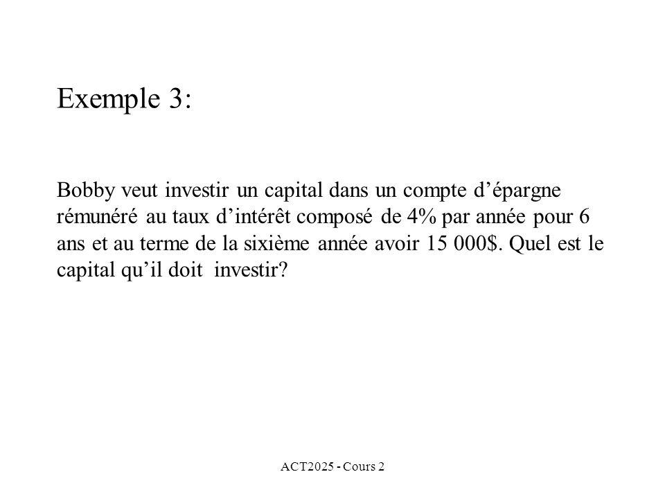 ACT2025 - Cours 2 Exemple 3: Bobby veut investir un capital dans un compte dépargne rémunéré au taux dintérêt composé de 4% par année pour 6 ans et au terme de la sixième année avoir 15 000$.