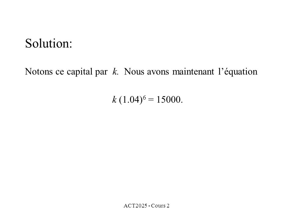 ACT2025 - Cours 2 Solution: Notons ce capital par k. Nous avons maintenant léquation k (1.04) 6 = 15000.