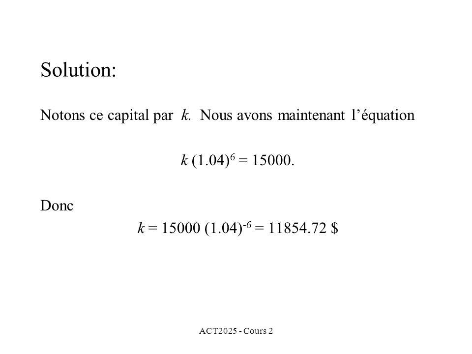 ACT2025 - Cours 2 Solution: Notons ce capital par k. Nous avons maintenant léquation k (1.04) 6 = 15000. Donc k = 15000 (1.04) -6 = 11854.72 $