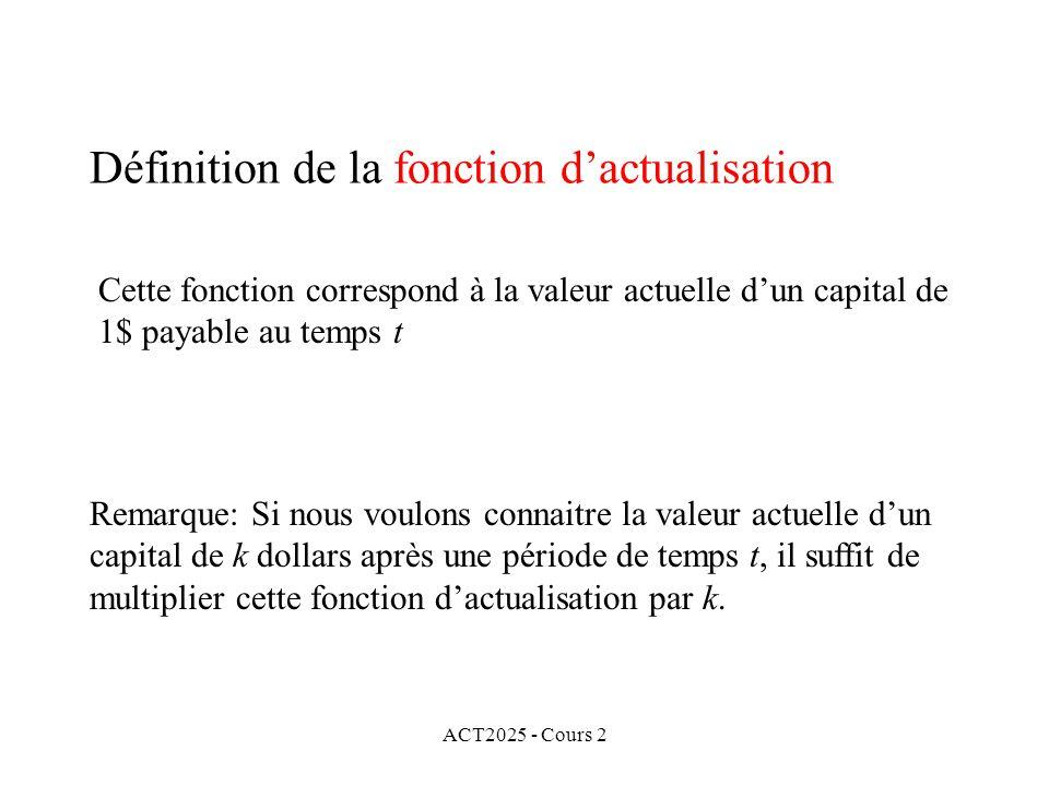ACT2025 - Cours 2 Définition de la fonction dactualisation Cette fonction correspond à la valeur actuelle dun capital de 1$ payable au temps t Remarque: Si nous voulons connaitre la valeur actuelle dun capital de k dollars après une période de temps t, il suffit de multiplier cette fonction dactualisation par k.