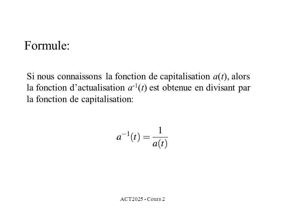 ACT2025 - Cours 2 Formule: Si nous connaissons la fonction de capitalisation a(t), alors la fonction dactualisation a -1 (t) est obtenue en divisant par la fonction de capitalisation: