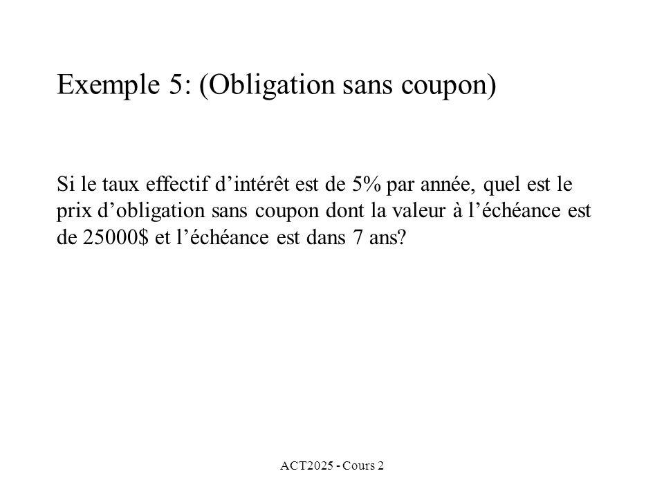 ACT2025 - Cours 2 Exemple 5: (Obligation sans coupon) Si le taux effectif dintérêt est de 5% par année, quel est le prix dobligation sans coupon dont la valeur à léchéance est de 25000$ et léchéance est dans 7 ans?