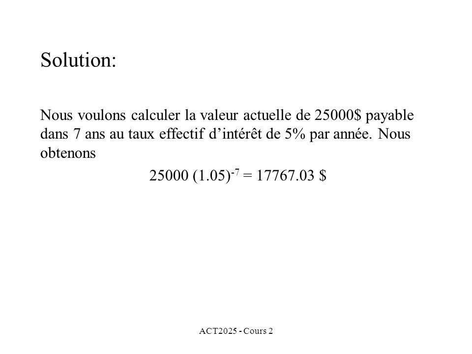 ACT2025 - Cours 2 Solution: Nous voulons calculer la valeur actuelle de 25000$ payable dans 7 ans au taux effectif dintérêt de 5% par année.