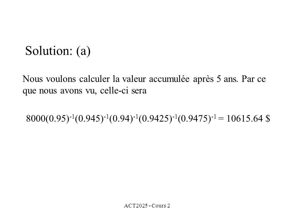 ACT2025 - Cours 2 Solution: (a) Nous voulons calculer la valeur accumulée après 5 ans. Par ce que nous avons vu, celle-ci sera 8000(0.95) -1 (0.945) -
