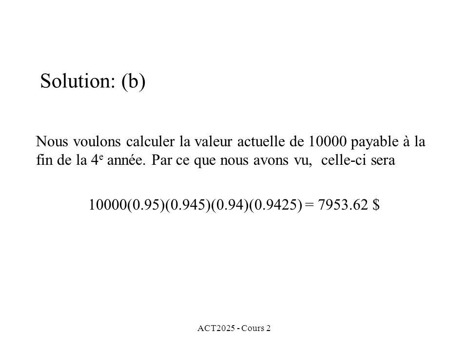 ACT2025 - Cours 2 Solution: (b) Nous voulons calculer la valeur actuelle de 10000 payable à la fin de la 4 e année. Par ce que nous avons vu, celle-ci