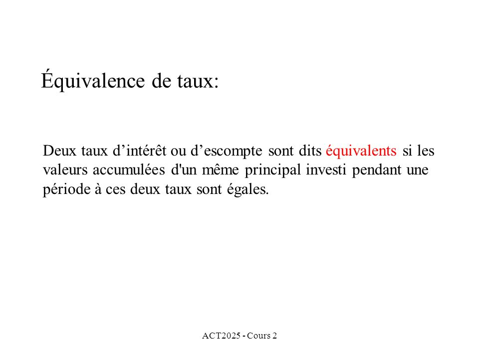 ACT2025 - Cours 2 Équivalence de taux: Deux taux dintérêt ou descompte sont dits équivalents si les valeurs accumulées d un même principal investi pendant une période à ces deux taux sont égales.