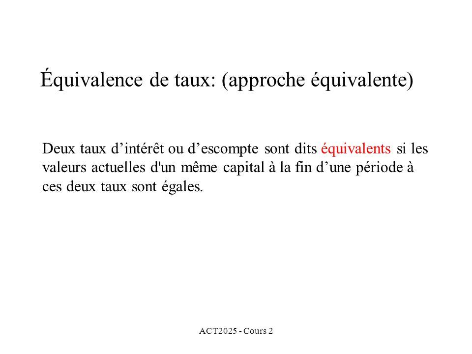 ACT2025 - Cours 2 Équivalence de taux: (approche équivalente) Deux taux dintérêt ou descompte sont dits équivalents si les valeurs actuelles d un même capital à la fin dune période à ces deux taux sont égales.