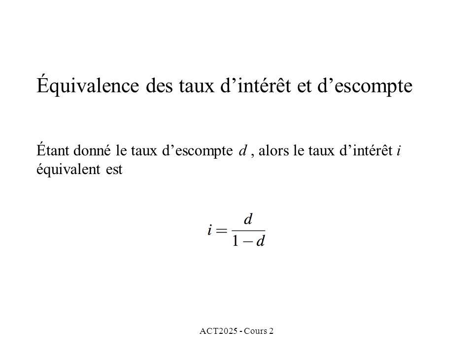 ACT2025 - Cours 2 Équivalence des taux dintérêt et descompte Étant donné le taux descompte d, alors le taux dintérêt i équivalent est