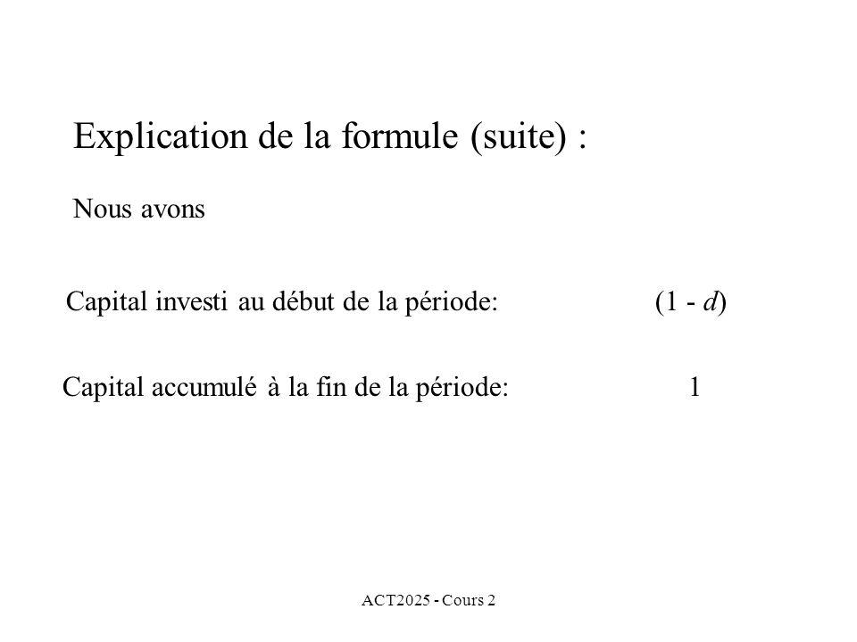 ACT2025 - Cours 2 Explication de la formule (suite) : Nous avons Capital investi au début de la période: (1 - d) Capital accumulé à la fin de la période: 1