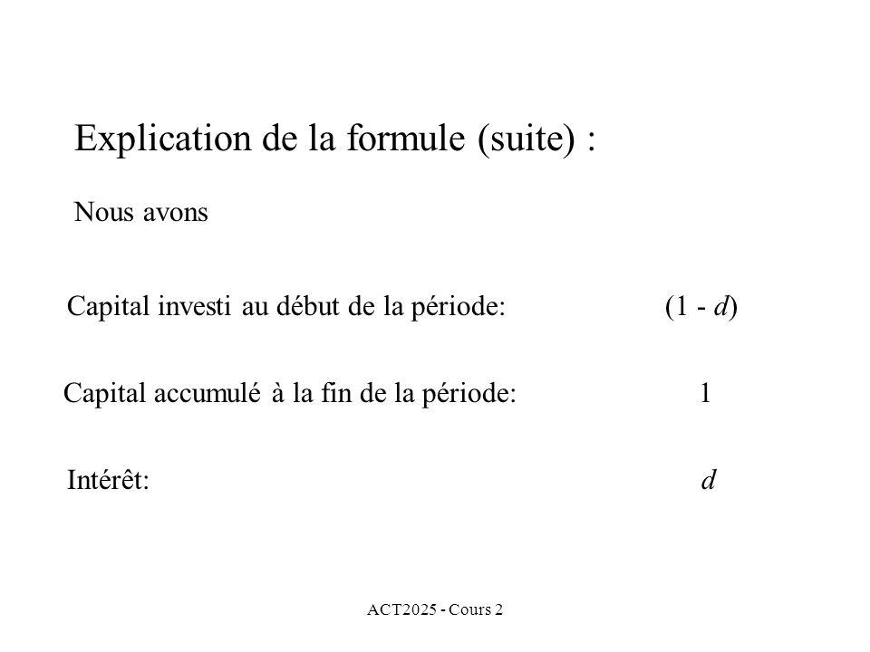 ACT2025 - Cours 2 Explication de la formule (suite) : Nous avons Capital investi au début de la période: (1 - d) Capital accumulé à la fin de la période: 1 Intérêt: d