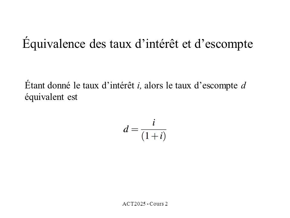 ACT2025 - Cours 2 Équivalence des taux dintérêt et descompte Étant donné le taux dintérêt i, alors le taux descompte d équivalent est