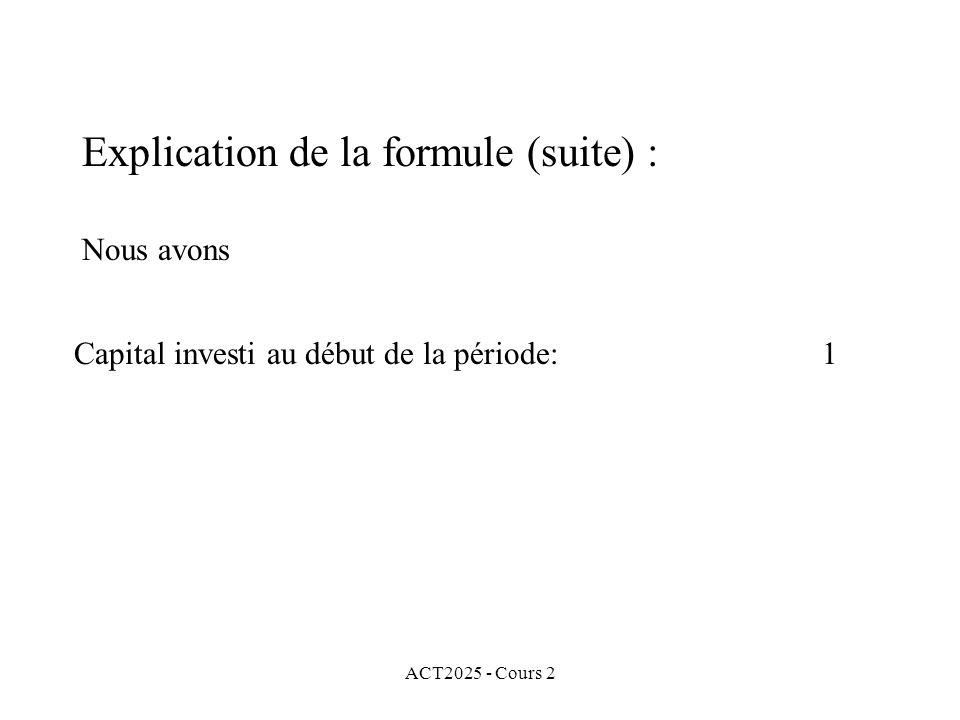 ACT2025 - Cours 2 Explication de la formule (suite) : Nous avons Capital investi au début de la période: 1
