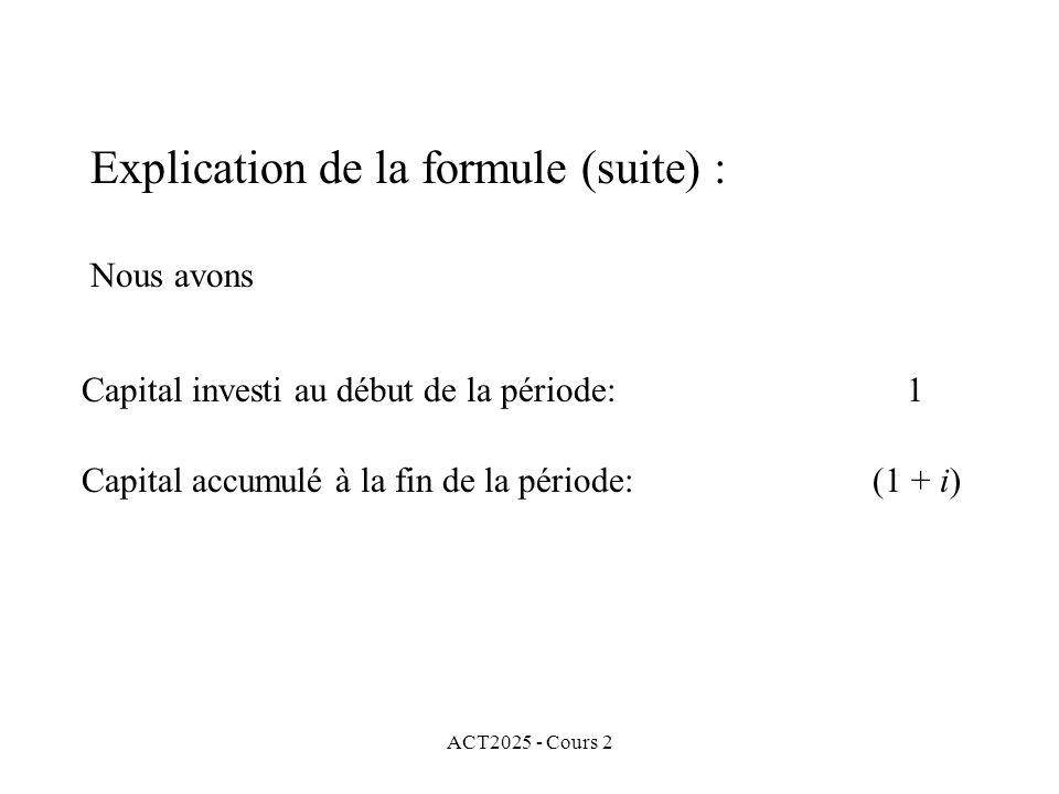 ACT2025 - Cours 2 Explication de la formule (suite) : Nous avons Capital investi au début de la période: 1 Capital accumulé à la fin de la période: (1 + i)