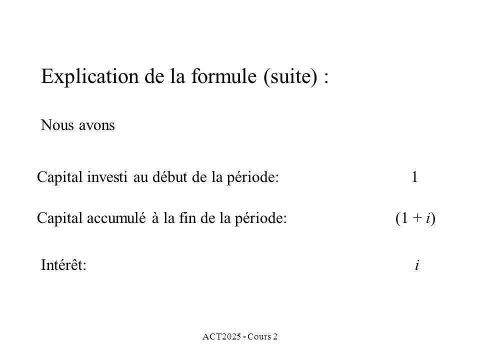 ACT2025 - Cours 2 Explication de la formule (suite) : Nous avons Capital investi au début de la période: 1 Capital accumulé à la fin de la période: (1 + i) Intérêt: i