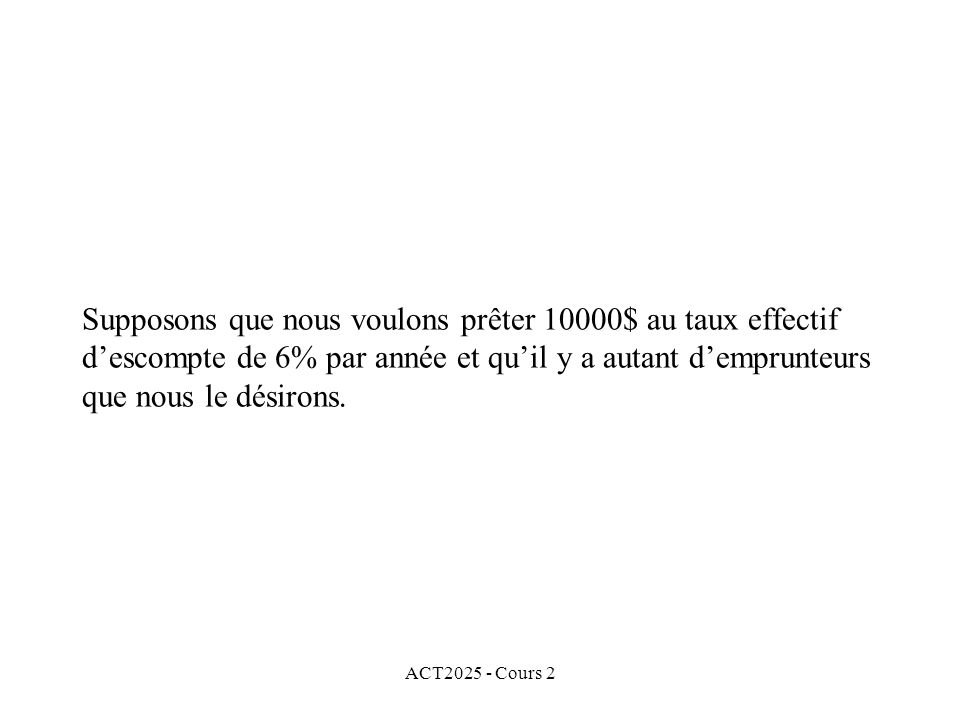 ACT2025 - Cours 2 Supposons que nous voulons prêter 10000$ au taux effectif descompte de 6% par année et quil y a autant demprunteurs que nous le désirons.
