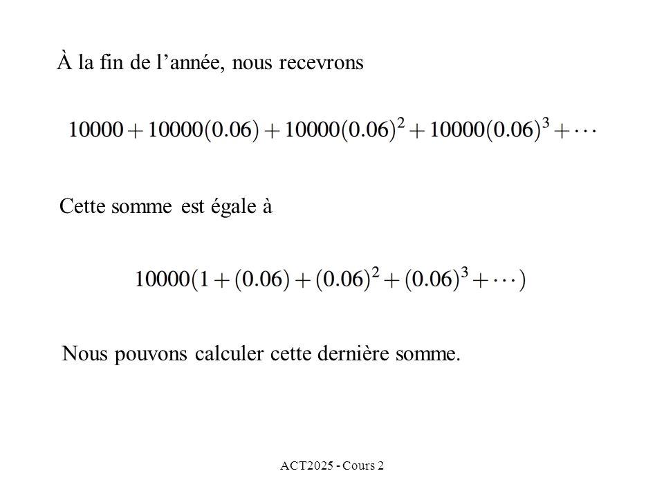 ACT2025 - Cours 2 À la fin de lannée, nous recevrons Cette somme est égale à Nous pouvons calculer cette dernière somme.