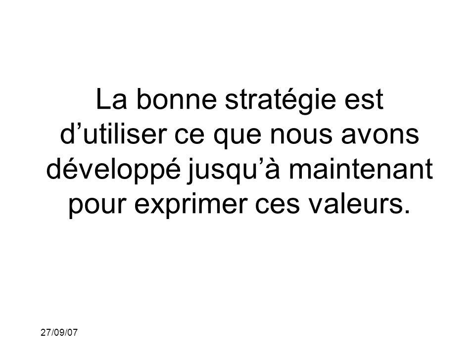 27/09/07 La bonne stratégie est dutiliser ce que nous avons développé jusquà maintenant pour exprimer ces valeurs.