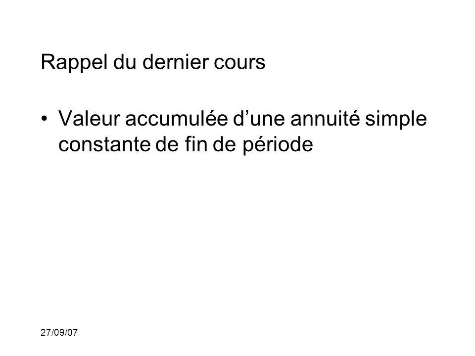 27/09/07 Rappel du dernier cours Valeur accumulée dune annuité simple constante de fin de période Annuité simple constante de début de période