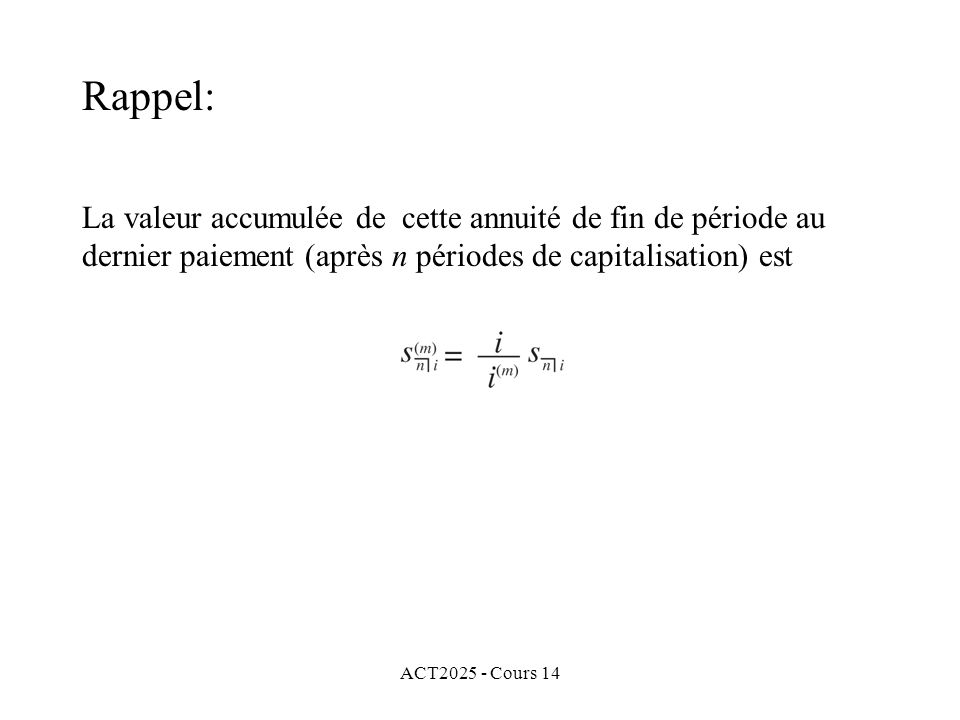 ACT2025 - Cours 14 La valeur accumulée de cette annuité de fin de période au dernier paiement (après n périodes de capitalisation) est Rappel: