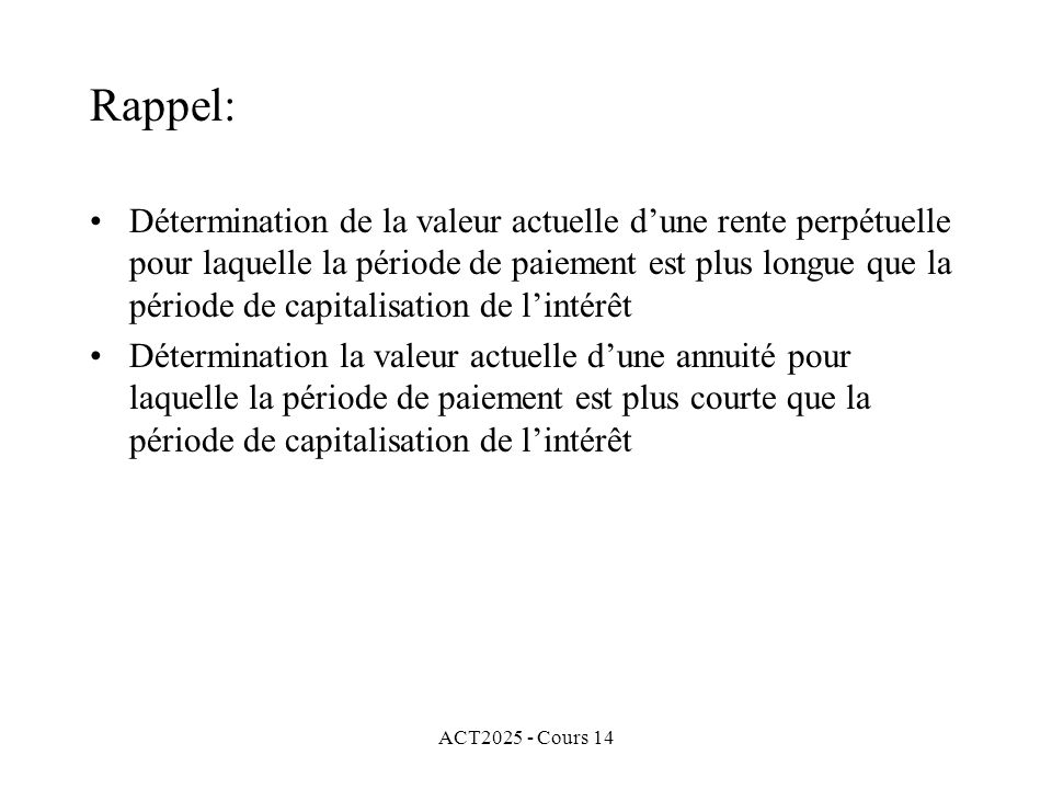 ACT2025 - Cours 14 Rappel: Détermination de la valeur actuelle dune rente perpétuelle pour laquelle la période de paiement est plus longue que la période de capitalisation de lintérêt Détermination la valeur actuelle dune annuité pour laquelle la période de paiement est plus courte que la période de capitalisation de lintérêt