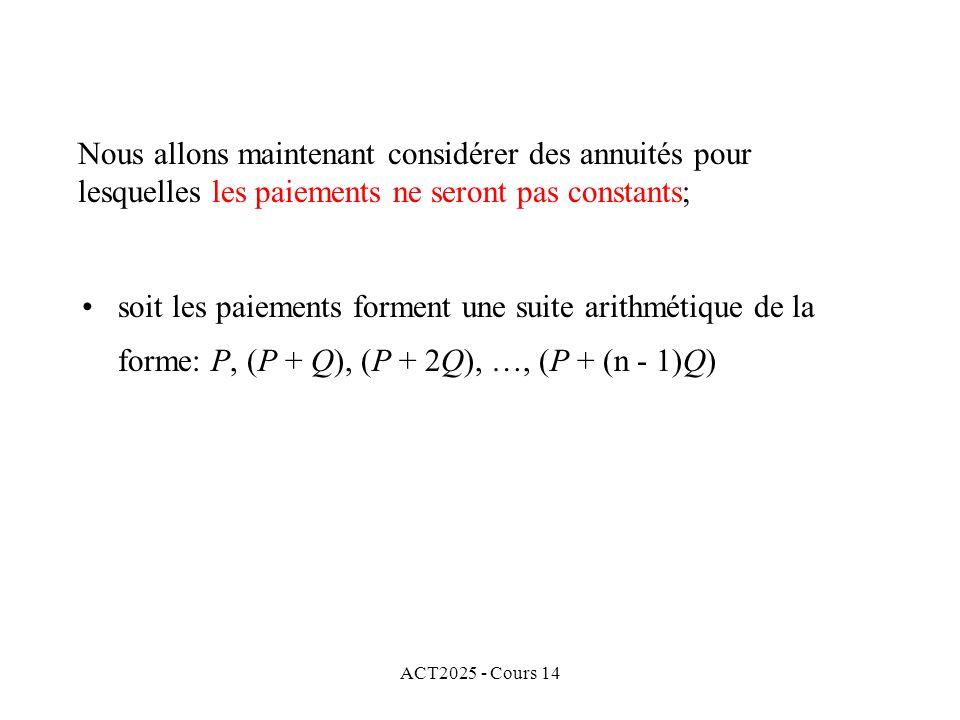 ACT2025 - Cours 14 Nous allons maintenant considérer des annuités pour lesquelles les paiements ne seront pas constants; soit les paiements forment une suite arithmétique de la forme: P, (P + Q), (P + 2Q), …, (P + (n - 1)Q)