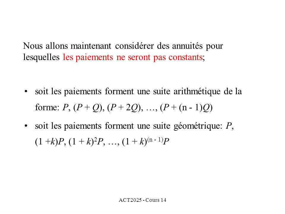 ACT2025 - Cours 14 Nous allons maintenant considérer des annuités pour lesquelles les paiements ne seront pas constants; soit les paiements forment une suite arithmétique de la forme: P, (P + Q), (P + 2Q), …, (P + (n - 1)Q) soit les paiements forment une suite géométrique: P, (1 +k)P, (1 + k) 2 P, …, (1 + k) (n - 1) P