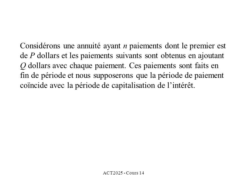 ACT2025 - Cours 14 Considérons une annuité ayant n paiements dont le premier est de P dollars et les paiements suivants sont obtenus en ajoutant Q dollars avec chaque paiement.