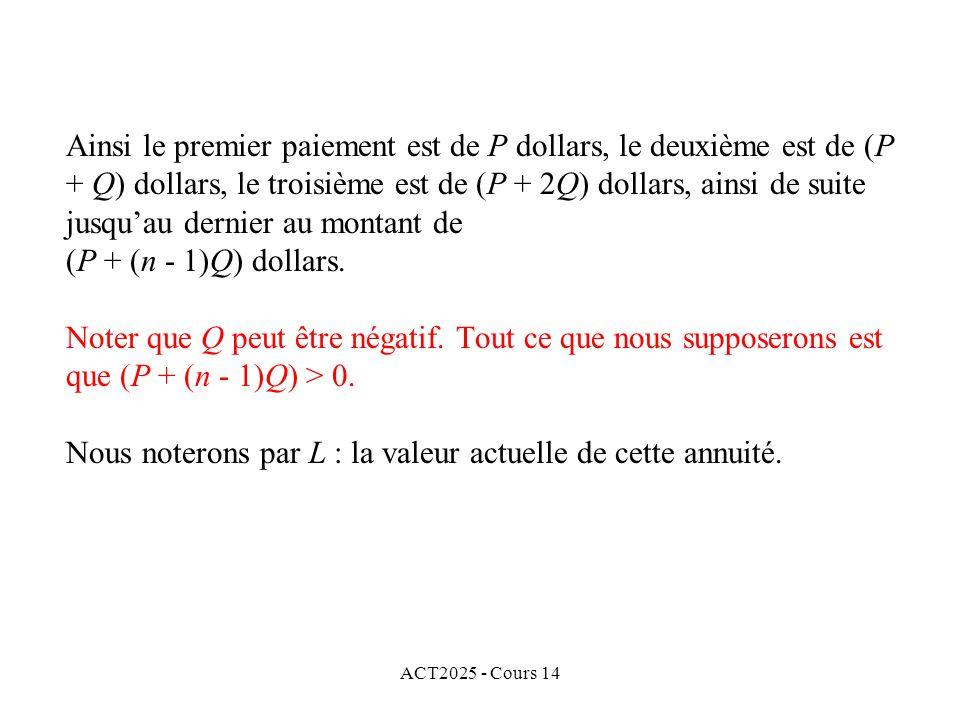 ACT2025 - Cours 14 Ainsi le premier paiement est de P dollars, le deuxième est de (P + Q) dollars, le troisième est de (P + 2Q) dollars, ainsi de suite jusquau dernier au montant de (P + (n - 1)Q) dollars.