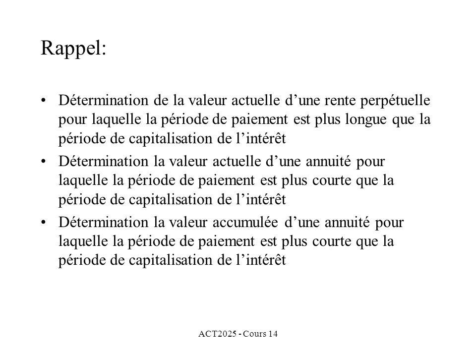 ACT2025 - Cours 14 Rappel: Détermination de la valeur actuelle dune rente perpétuelle pour laquelle la période de paiement est plus longue que la période de capitalisation de lintérêt Détermination la valeur actuelle dune annuité pour laquelle la période de paiement est plus courte que la période de capitalisation de lintérêt Détermination la valeur accumulée dune annuité pour laquelle la période de paiement est plus courte que la période de capitalisation de lintérêt