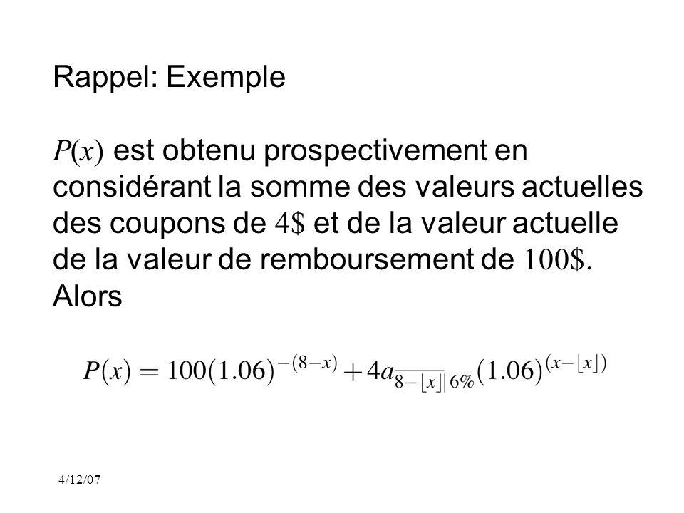 4/12/07 Rappel: Exemple P(x) est obtenu prospectivement en considérant la somme des valeurs actuelles des coupons de 4$ et de la valeur actuelle de la valeur de remboursement de 100$.