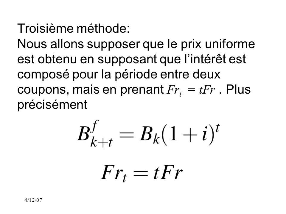 4/12/07 Troisième méthode: Nous allons supposer que le prix uniforme est obtenu en supposant que lintérêt est composé pour la période entre deux coupons, mais en prenant Fr t = tFr.