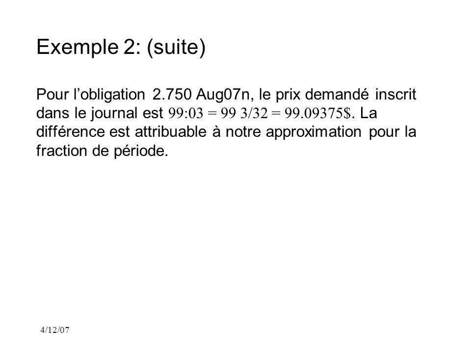 4/12/07 Exemple 2: (suite) Pour lobligation 2.750 Aug07n, le prix demandé inscrit dans le journal est 99:03 = 99 3/32 = 99.09375$.