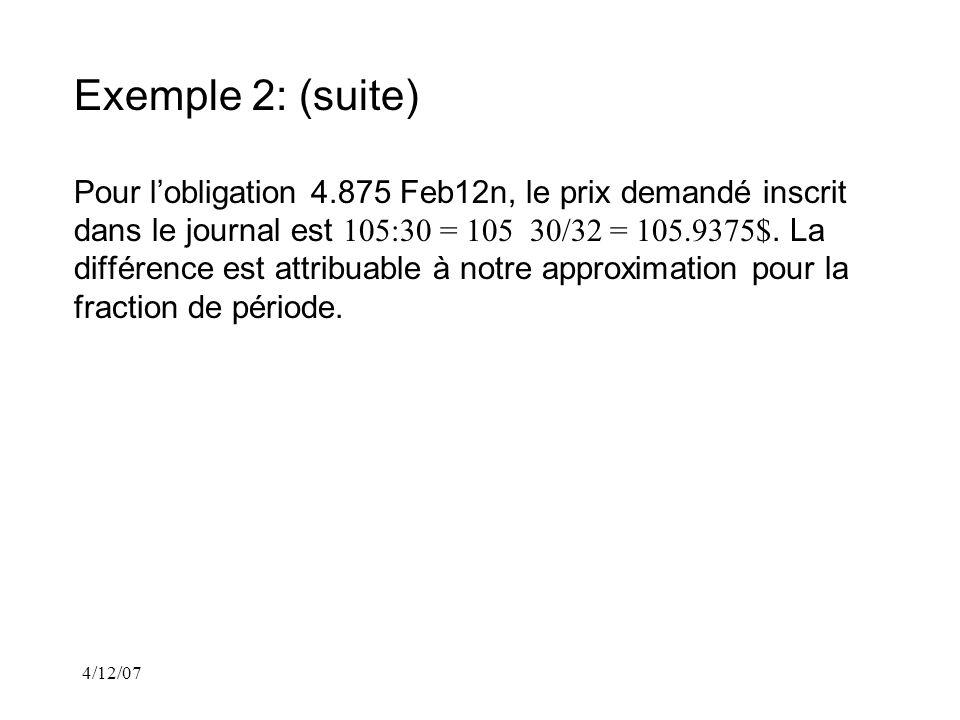 4/12/07 Exemple 2: (suite) Pour lobligation 4.875 Feb12n, le prix demandé inscrit dans le journal est 105:30 = 105 30/32 = 105.9375$.