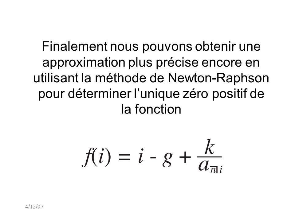4/12/07 Finalement nous pouvons obtenir une approximation plus précise encore en utilisant la méthode de Newton-Raphson pour déterminer lunique zéro positif de la fonction